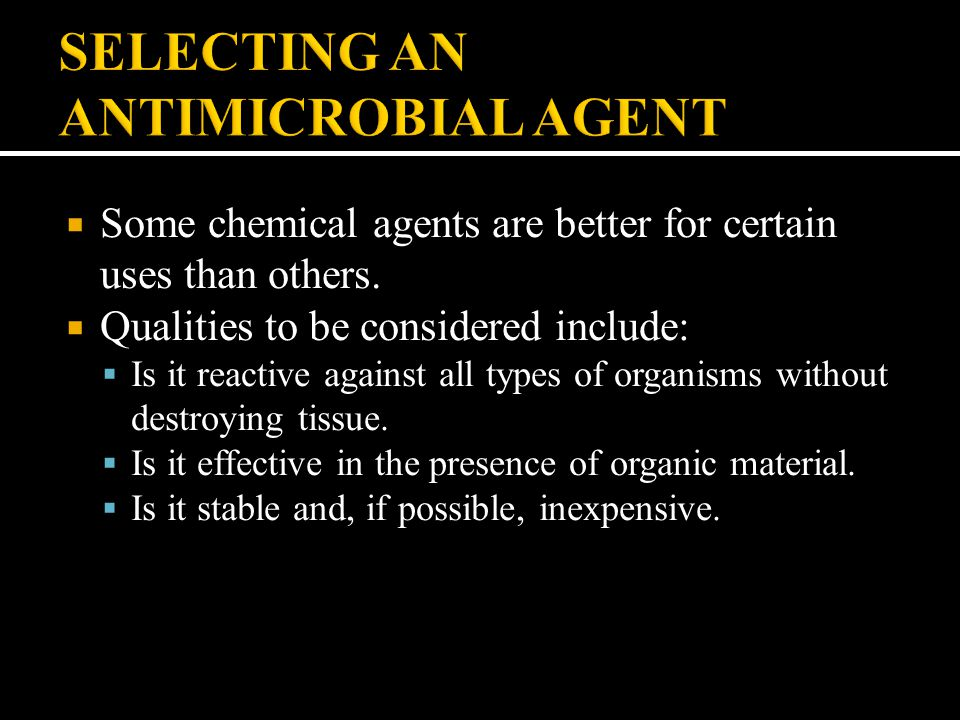  Some chemical agents are better for certain uses than others.  Qualities to be considered include:  Is it reactive against all types of organisms