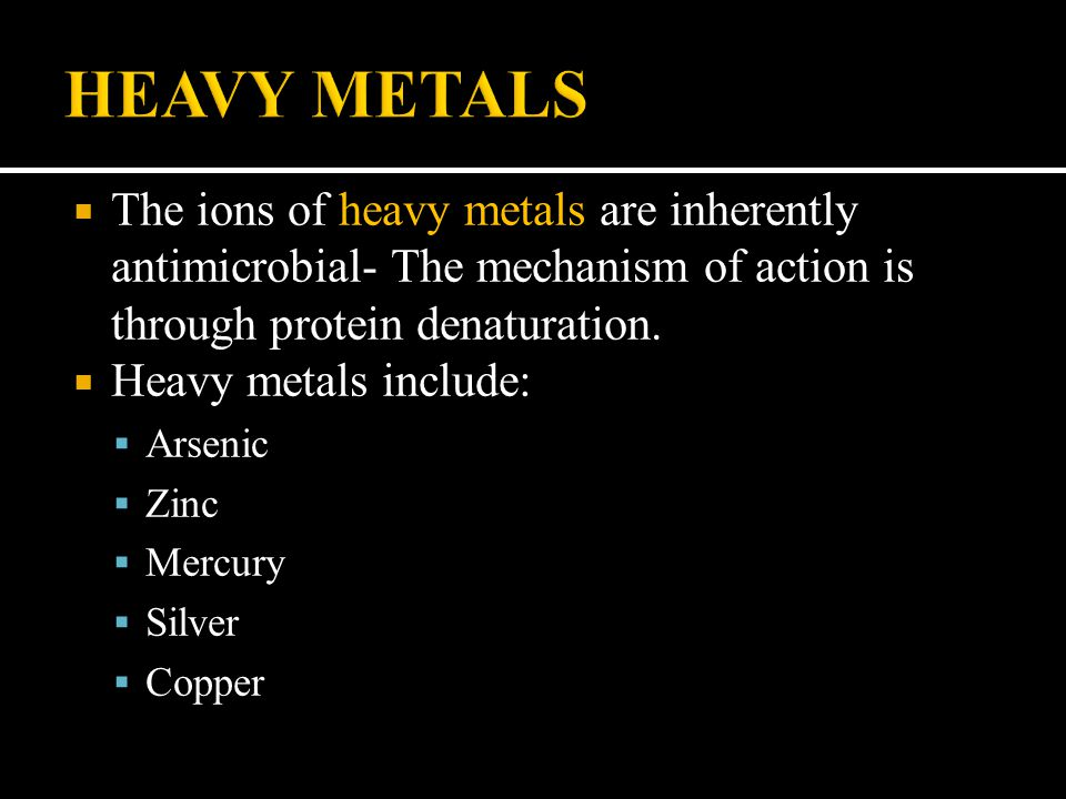  The ions of heavy metals are inherently antimicrobial- The mechanism of action is through protein denaturation.  Heavy metals include:  Arsenic 