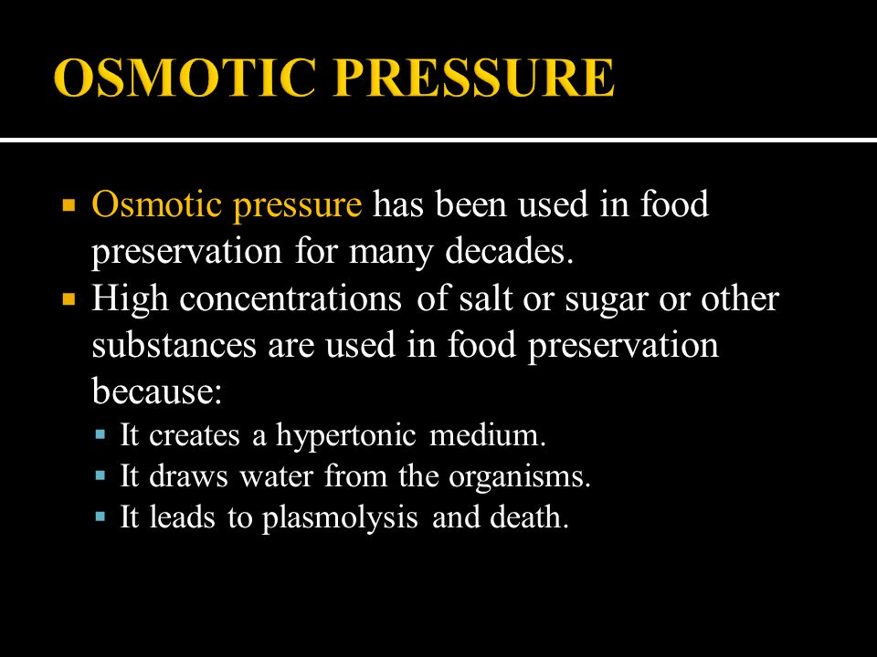  Osmotic pressure has been used in food preservation for many decades.  High concentrations of salt or sugar or other substances are used in food pr