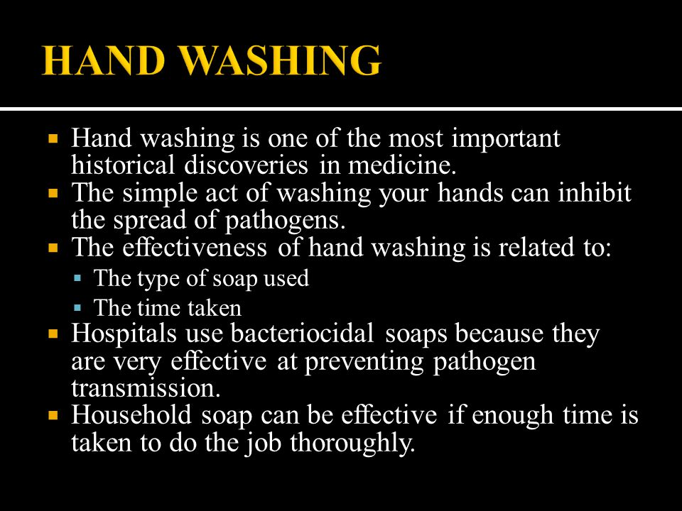  Hand washing is one of the most important historical discoveries in medicine.  The simple act of washing your hands can inhibit the spread of patho