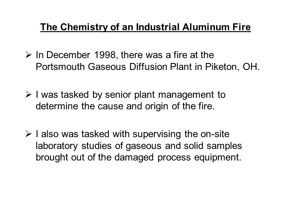 The Chemistry of an Industrial Aluminum Fire  In December 1998, there was a fire at the Portsmouth Gaseous Diffusion Plant in Piketon, OH.