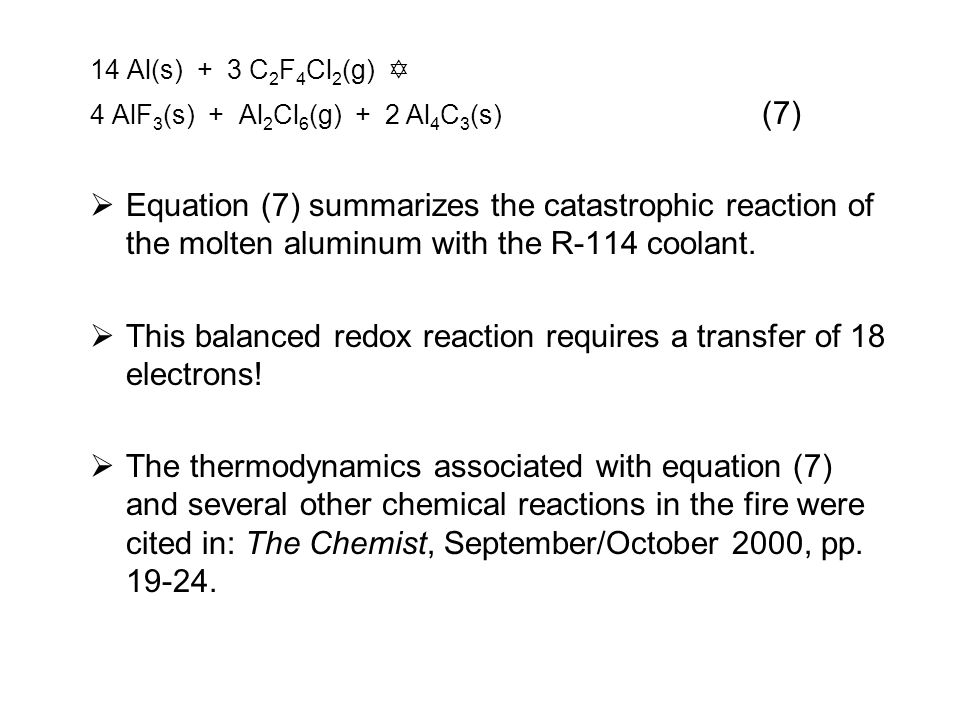 14 Al(s) + 3 C 2 F 4 Cl 2 (g)  4 AlF 3 (s) + Al 2 Cl 6 (g) + 2 Al 4 C 3 (s) (7)  Equation (7) summarizes the catastrophic reaction of the molten aluminum with the R-114 coolant.