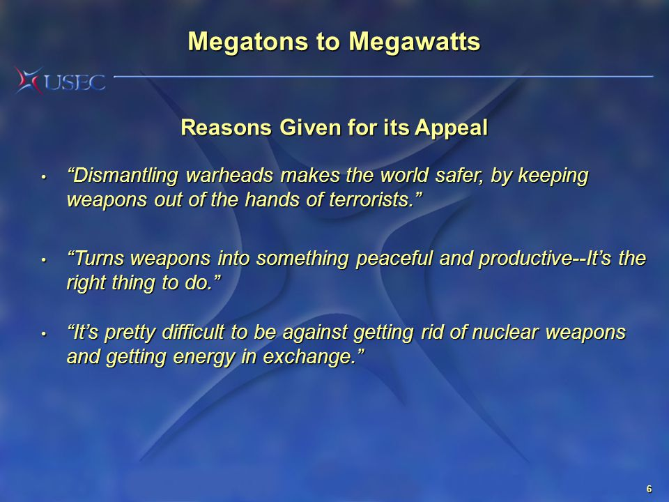 6 Reasons Given for its Appeal Dismantling warheads makes the world safer, by keeping weapons out of the hands of terrorists. Dismantling warheads makes the world safer, by keeping weapons out of the hands of terrorists. Turns weapons into something peaceful and productive--It's the right thing to do. Turns weapons into something peaceful and productive--It's the right thing to do. It's pretty difficult to be against getting rid of nuclear weapons and getting energy in exchange. It's pretty difficult to be against getting rid of nuclear weapons and getting energy in exchange. Megatons to Megawatts