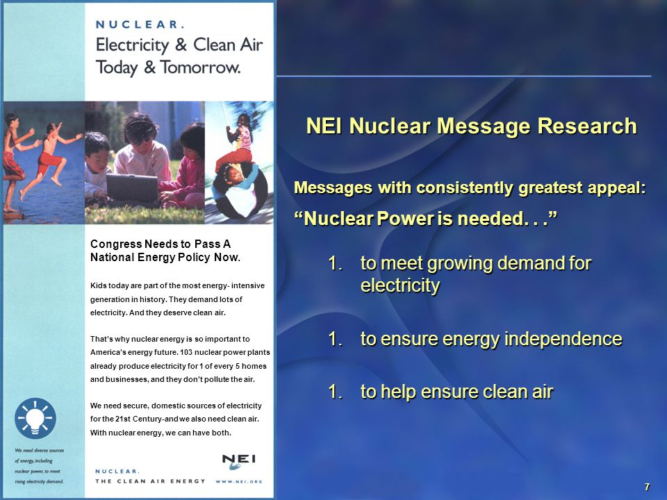 7 NEI Nuclear Message Research Messages with consistently greatest appeal: Nuclear Power is needed... 1.to meet growing demand for electricity 1.to ensure energy independence 1.to help ensure clean air Congress Needs to Pass A National Energy Policy Now.