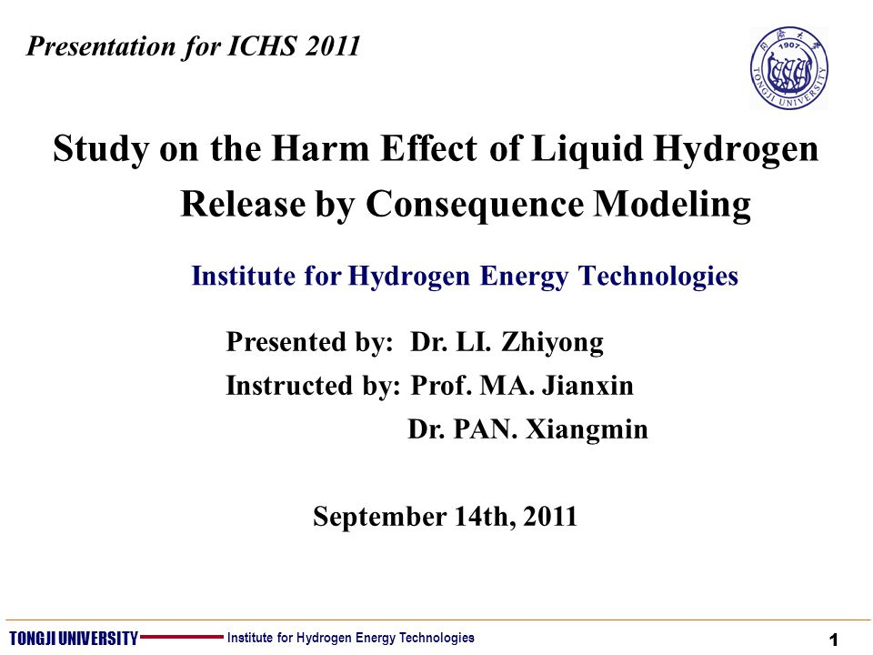 1 TONGJI UNIVERSITY Institute for Hydrogen Energy Technologies Study on the Harm Effect of Liquid Hydrogen Release by Consequence Modeling Institute for Hydrogen Energy Technologies Presentation for ICHS 2011 Presented by: Dr.