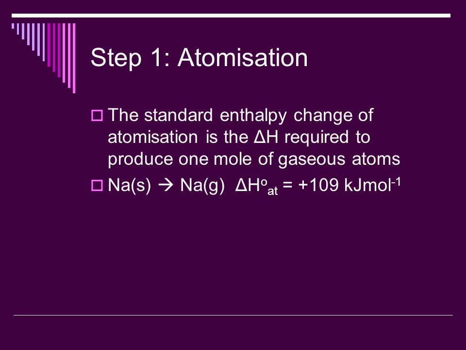 Step 1: Atomisation  The standard enthalpy change of atomisation is the ΔH required to produce one mole of gaseous atoms  Na(s)  Na(g) ΔH o at = +109 kJmol -1