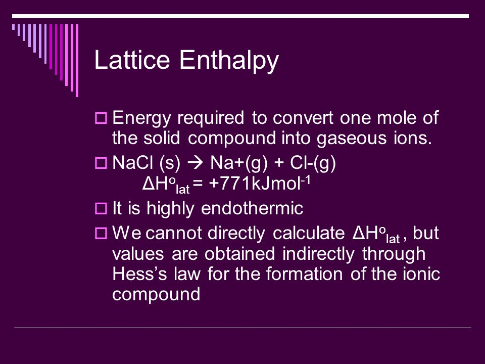 Lattice Enthalpy  Energy required to convert one mole of the solid compound into gaseous ions.