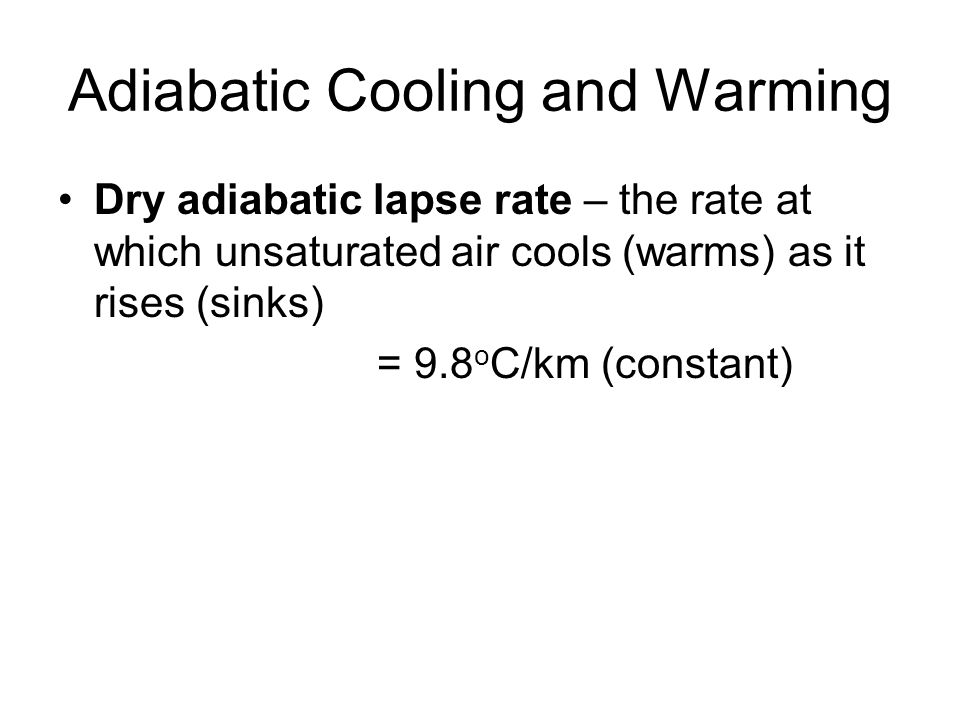 Adiabatic Cooling and Warming Dry adiabatic lapse rate – the rate at which unsaturated air cools (warms) as it rises (sinks) = 9.8 o C/km (constant)
