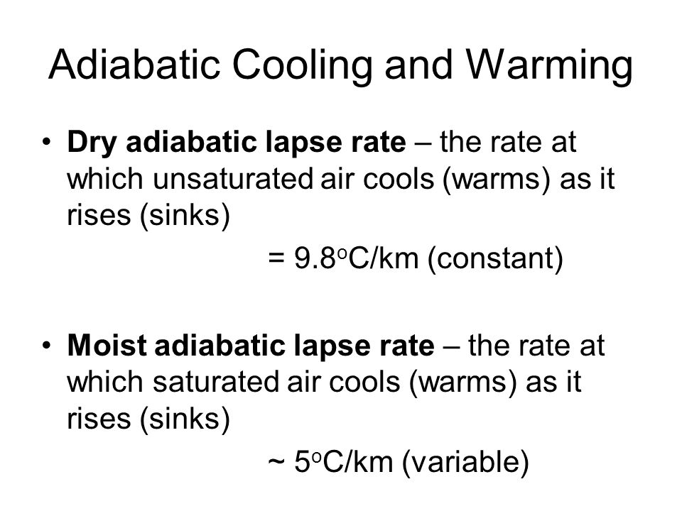 Adiabatic Cooling and Warming Dry adiabatic lapse rate – the rate at which unsaturated air cools (warms) as it rises (sinks) = 9.8 o C/km (constant) Moist adiabatic lapse rate – the rate at which saturated air cools (warms) as it rises (sinks) ~ 5 o C/km (variable)