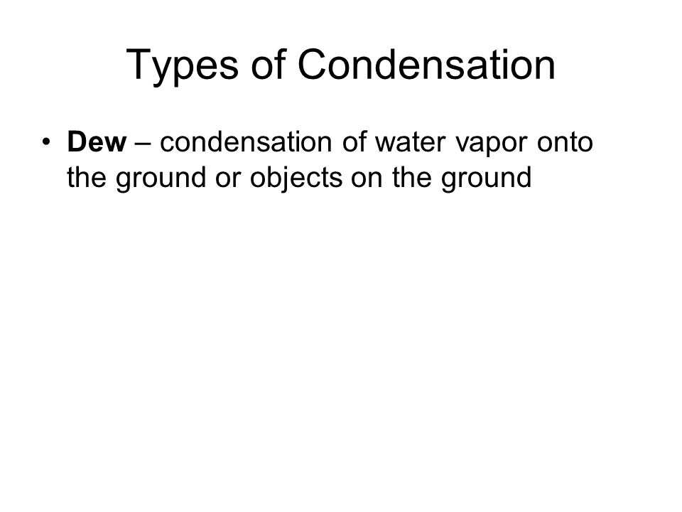 Types of Condensation Dew – condensation of water vapor onto the ground or objects on the ground