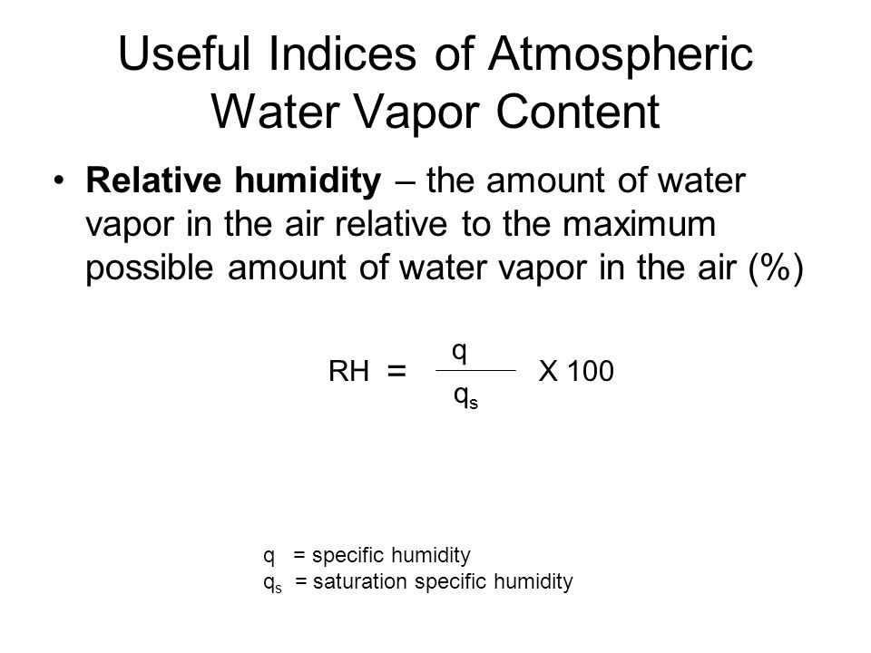 Useful Indices of Atmospheric Water Vapor Content Relative humidity – the amount of water vapor in the air relative to the maximum possible amount of water vapor in the air (%) = RH q s q X 100 q = specific humidity q s = saturation specific humidity