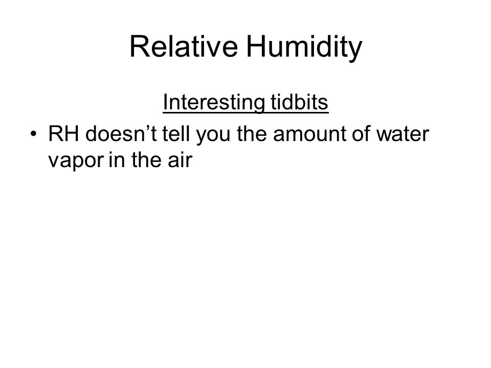 Interesting tidbits RH doesn't tell you the amount of water vapor in the air