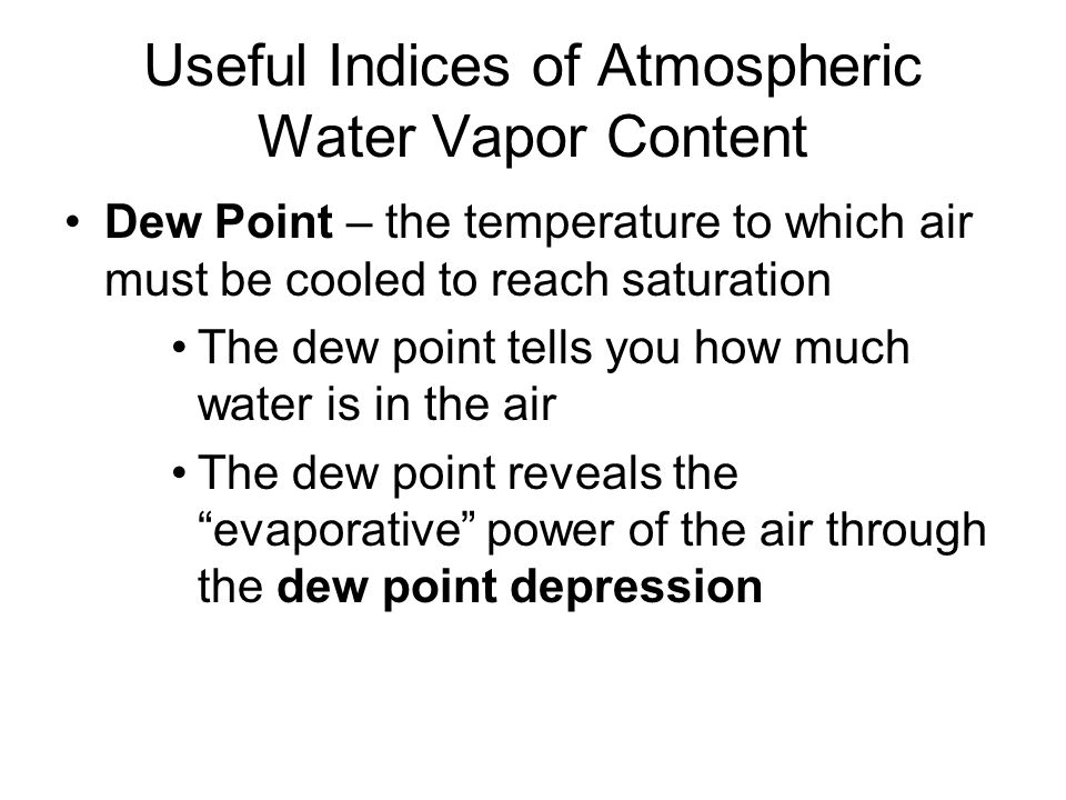 Useful Indices of Atmospheric Water Vapor Content Dew Point – the temperature to which air must be cooled to reach saturation The dew point tells you how much water is in the air The dew point reveals the evaporative power of the air through the dew point depression
