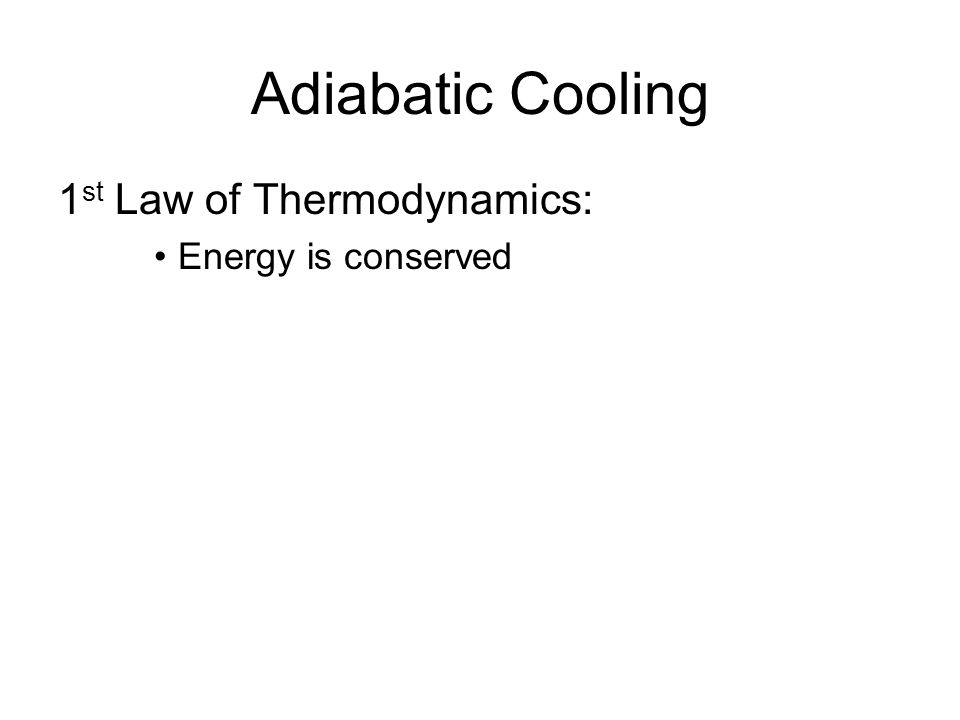 Adiabatic Cooling 1 st Law of Thermodynamics: Energy is conserved