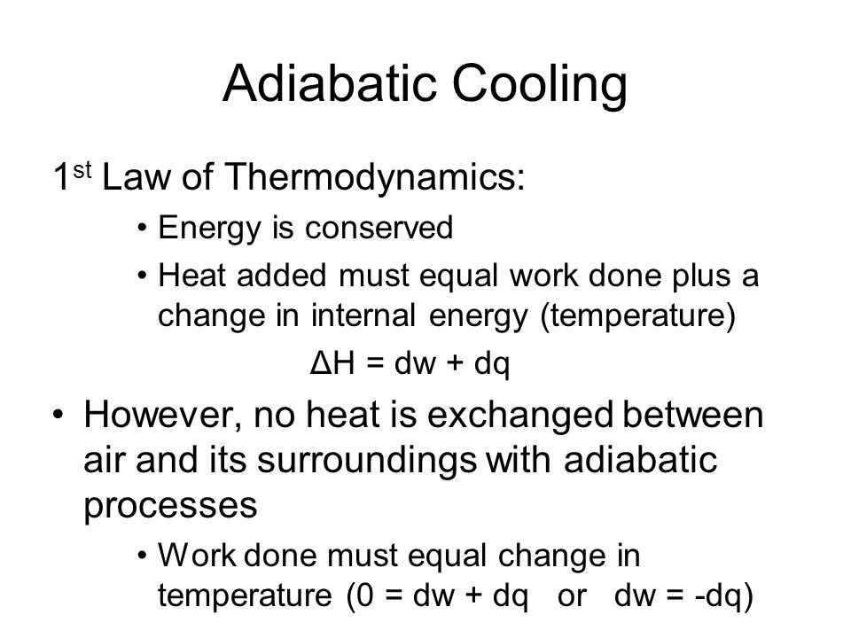 Adiabatic Cooling 1 st Law of Thermodynamics: Energy is conserved Heat added must equal work done plus a change in internal energy (temperature) ΔH = dw + dq However, no heat is exchanged between air and its surroundings with adiabatic processes Work done must equal change in temperature (0 = dw + dq or dw = -dq)