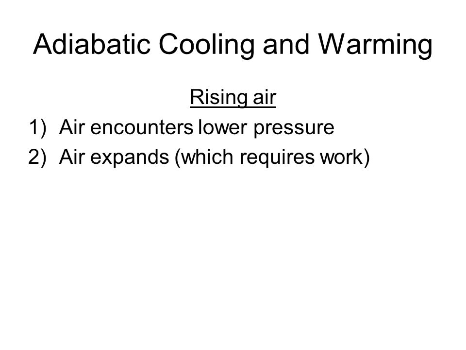 Adiabatic Cooling and Warming Rising air 1)Air encounters lower pressure 2)Air expands (which requires work)