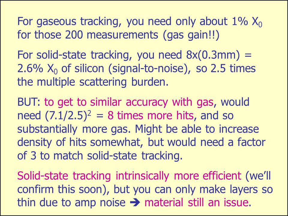 2 Gaseous tracking provides more information per radiation length than solid-state tracking X X X X X X X X X X X X X X X s R For a given track p  and tracker radius R, error on sagitta s determines p  resolution Figure of merit is  =  point /  N hit.