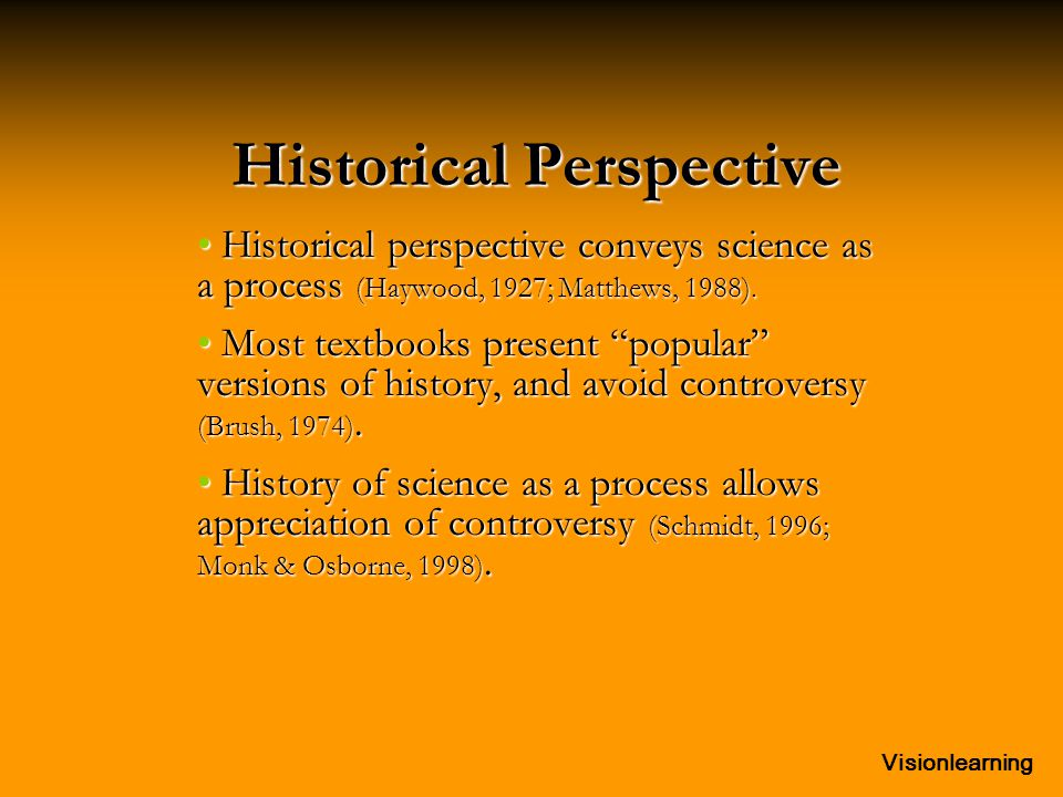 Visionlearning Historical Perspective Historical perspective conveys science as a process (Haywood, 1927; Matthews, 1988). Historical perspective conv