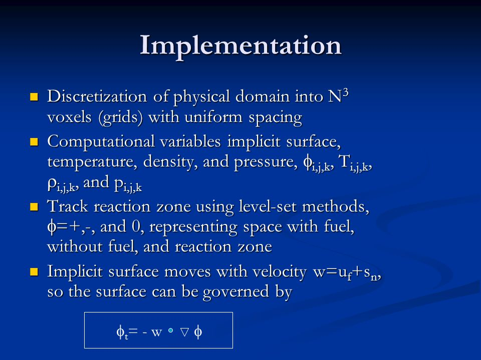 Implementation Discretization of physical domain into N 3 voxels (grids) with uniform spacing Discretization of physical domain into N 3 voxels (grids) with uniform spacing Computational variables implicit surface, temperature, density, and pressure,  i,j,k, T i,j,k,  i,j,k, and p i,j,k Computational variables implicit surface, temperature, density, and pressure,  i,j,k, T i,j,k,  i,j,k, and p i,j,k Track reaction zone using level-set methods,  =+,-, and 0, representing space with fuel, without fuel, and reaction zone Track reaction zone using level-set methods,  =+,-, and 0, representing space with fuel, without fuel, and reaction zone Implicit surface moves with velocity w=u f +s n, so the surface can be governed by Implicit surface moves with velocity w=u f +s n, so the surface can be governed by  t = - w 