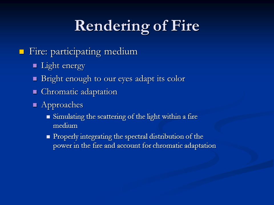 Rendering of Fire Fire: participating medium Fire: participating medium Light energy Light energy Bright enough to our eyes adapt its color Bright enough to our eyes adapt its color Chromatic adaptation Chromatic adaptation Approaches Approaches Simulating the scattering of the light within a fire medium Simulating the scattering of the light within a fire medium Properly integrating the spectral distribution of the power in the fire and account for chromatic adaptation Properly integrating the spectral distribution of the power in the fire and account for chromatic adaptation