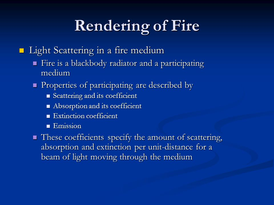 Rendering of Fire Light Scattering in a fire medium Light Scattering in a fire medium Fire is a blackbody radiator and a participating medium Fire is a blackbody radiator and a participating medium Properties of participating are described by Properties of participating are described by Scattering and its coefficient Scattering and its coefficient Absorption and its coefficient Absorption and its coefficient Extinction coefficient Extinction coefficient Emission Emission These coefficients specify the amount of scattering, absorption and extinction per unit-distance for a beam of light moving through the medium These coefficients specify the amount of scattering, absorption and extinction per unit-distance for a beam of light moving through the medium