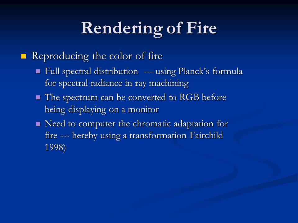 Rendering of Fire Reproducing the color of fire Reproducing the color of fire Full spectral distribution --- using Planck's formula for spectral radiance in ray machining Full spectral distribution --- using Planck's formula for spectral radiance in ray machining The spectrum can be converted to RGB before being displaying on a monitor The spectrum can be converted to RGB before being displaying on a monitor Need to computer the chromatic adaptation for fire --- hereby using a transformation Fairchild 1998) Need to computer the chromatic adaptation for fire --- hereby using a transformation Fairchild 1998)