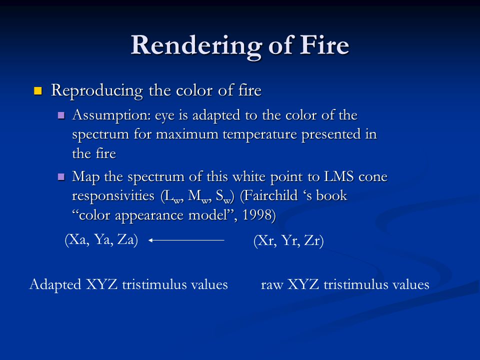 Rendering of Fire Reproducing the color of fire Reproducing the color of fire Assumption: eye is adapted to the color of the spectrum for maximum temperature presented in the fire Assumption: eye is adapted to the color of the spectrum for maximum temperature presented in the fire Map the spectrum of this white point to LMS cone responsivities (L w, M w, S w ) (Fairchild 's book color appearance model , 1998) Map the spectrum of this white point to LMS cone responsivities (L w, M w, S w ) (Fairchild 's book color appearance model , 1998) (Xa, Ya, Za) (Xr, Yr, Zr) Adapted XYZ tristimulus valuesraw XYZ tristimulus values