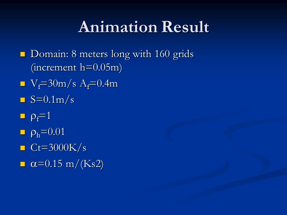 Animation Result Domain: 8 meters long with 160 grids (increment h=0.05m) Domain: 8 meters long with 160 grids (increment h=0.05m) V f =30m/s A f =0.4m V f =30m/s A f =0.4m S=0.1m/s S=0.1m/s  f =1  f =1  h =0.01  h =0.01 Ct=3000K/s Ct=3000K/s  =0.15 m/(Ks2)  =0.15 m/(Ks2)