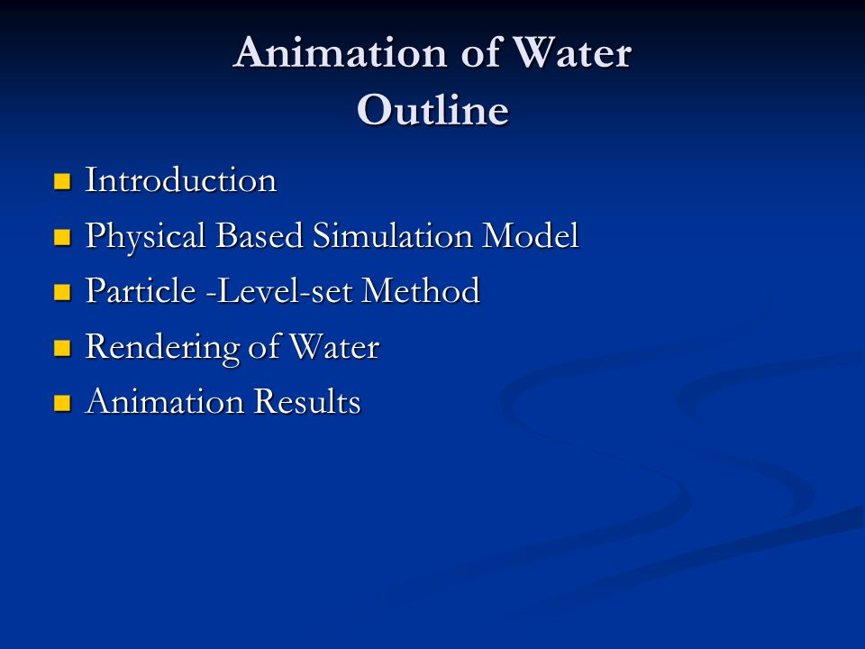 Animation of Water Outline Introduction Introduction Physical Based Simulation Model Physical Based Simulation Model Particle -Level-set Method Particle -Level-set Method Rendering of Water Rendering of Water Animation Results Animation Results