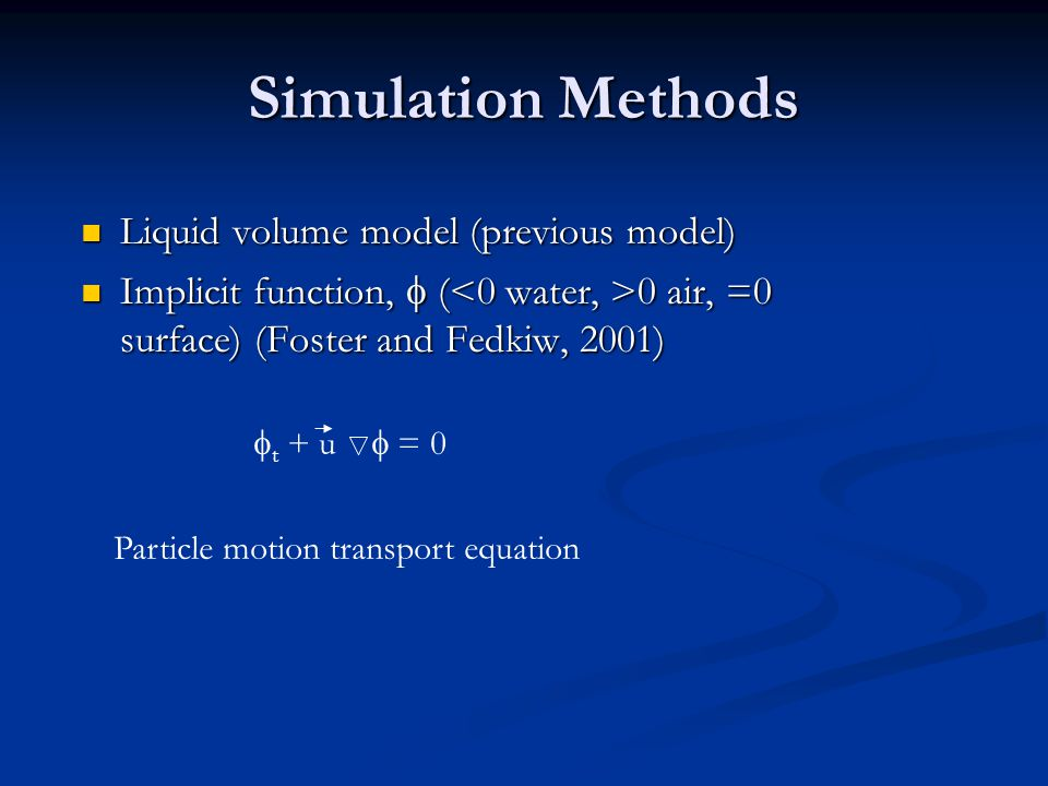 Simulation Methods Liquid volume model (previous model) Liquid volume model (previous model) Implicit function,  ( 0 air, =0 surface) (Foster and Fedkiw, 2001) Implicit function,  ( 0 air, =0 surface) (Foster and Fedkiw, 2001)  t + u  = 0 Particle motion transport equation