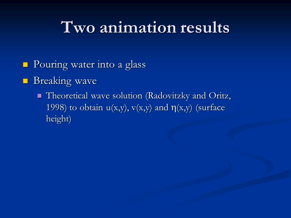 Two animation results Pouring water into a glass Pouring water into a glass Breaking wave Breaking wave Theoretical wave solution (Radovitzky and Oritz, 1998) to obtain u(x,y), v(x,y) and  (x,y) (surface height) Theoretical wave solution (Radovitzky and Oritz, 1998) to obtain u(x,y), v(x,y) and  (x,y) (surface height)