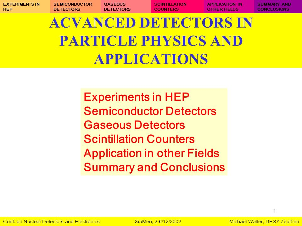 1 ACVANCED DETECTORS IN PARTICLE PHYSICS AND APPLICATIONS Experiments in HEP Semiconductor Detectors Gaseous Detectors Scintillation Counters Applicat