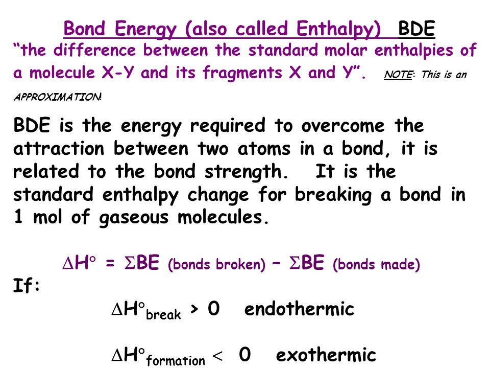 "Bond Energy (also called Enthalpy) BDE ""the difference between the standard molar enthalpies of a molecule X-Y and its fragments X and Y"". NOTE: This"