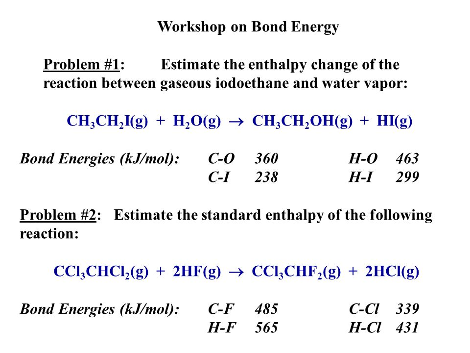 Workshop on Bond Energy Problem #1:Estimate the enthalpy change of the reaction between gaseous iodoethane and water vapor: CH 3 CH 2 I(g) + H 2 O(g)