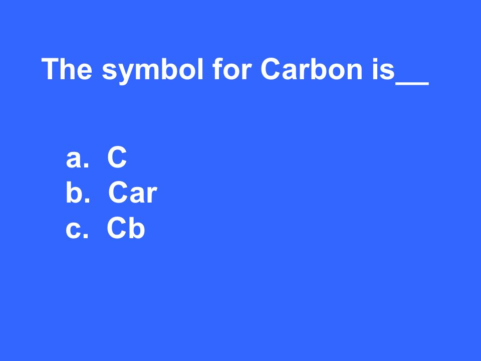 The symbol for Carbon is__ a. C b. Car c. Cb