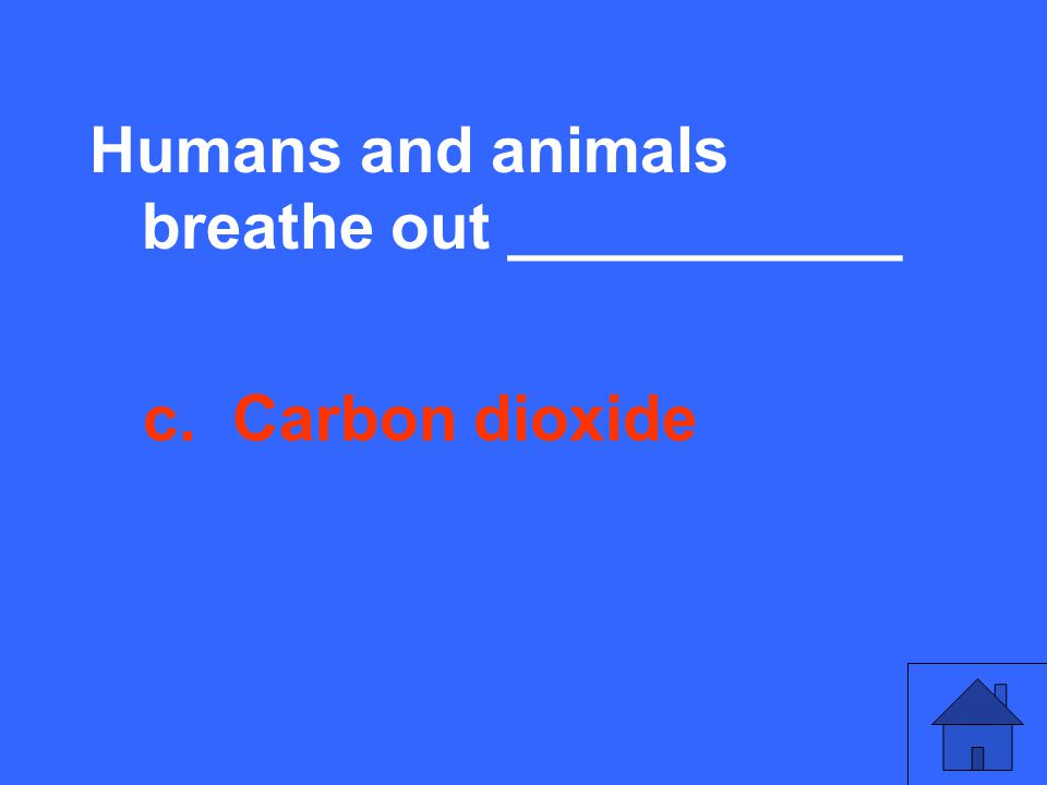 Humans and animals breathe out ___________ c. Carbon dioxide