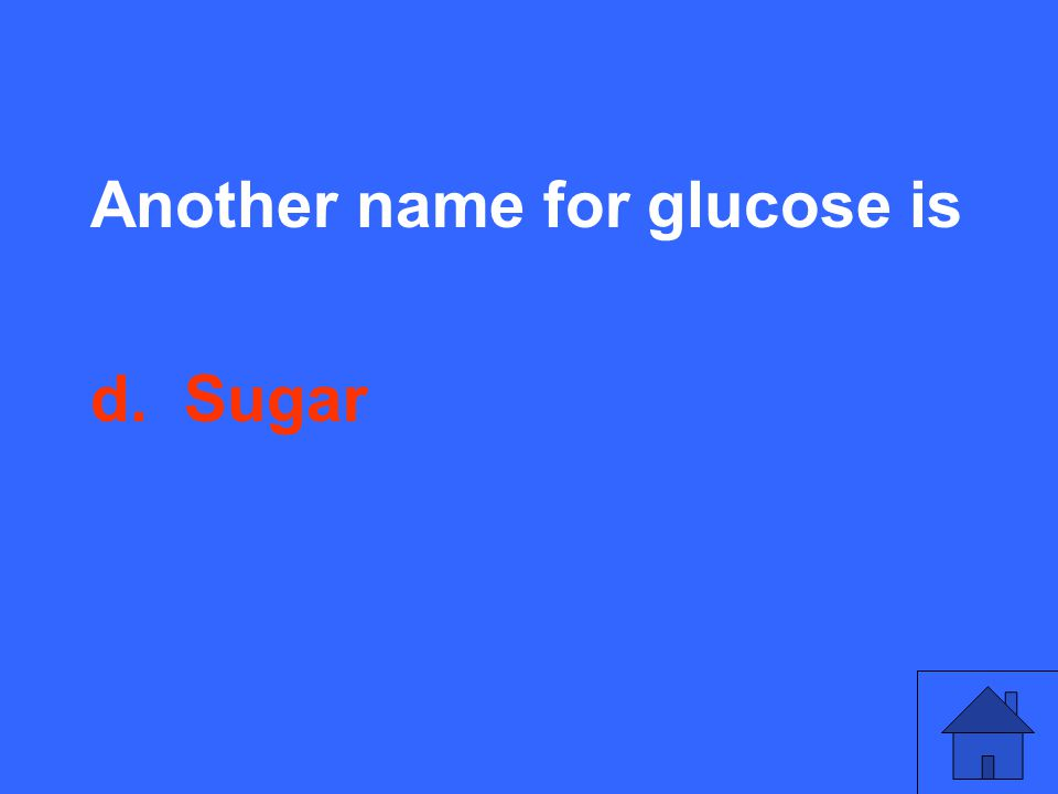 Another name for glucose is d. Sugar