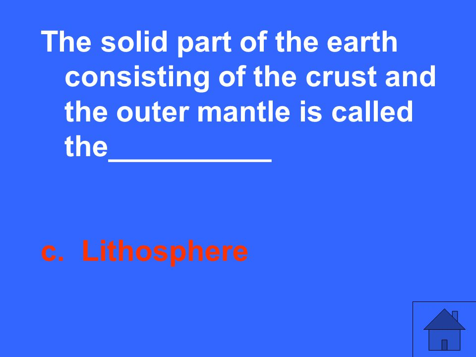The solid part of the earth consisting of the crust and the outer mantle is called the__________ c.