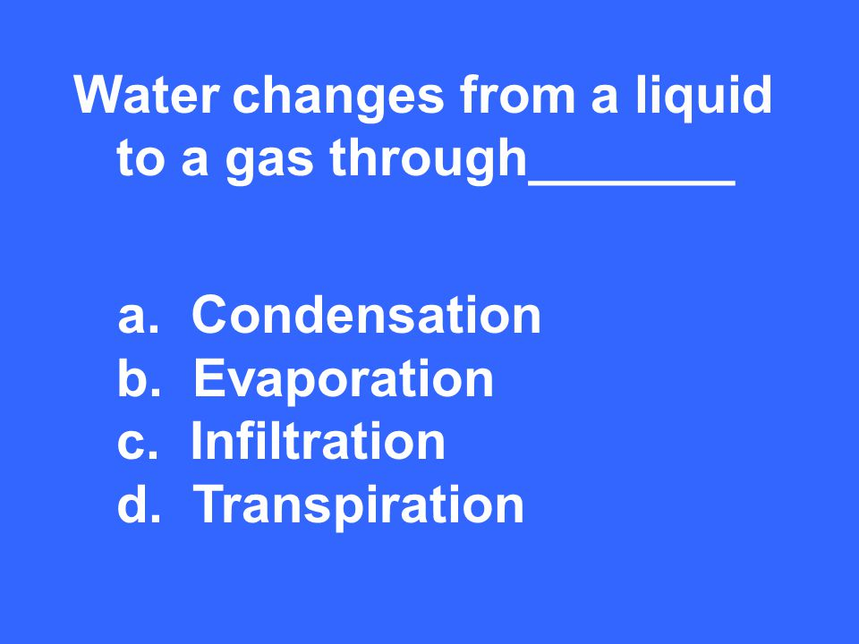 Water changes from a liquid to a gas through_______ b. Evaporation