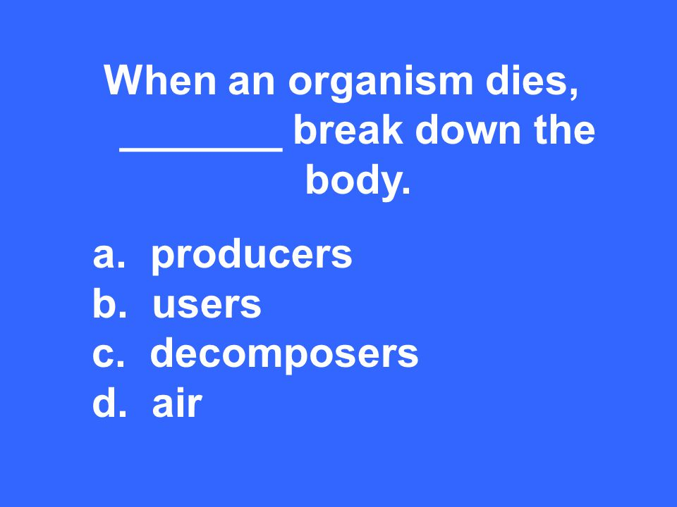 When an organism dies, _______ break down the body. a. producers b. users c. decomposers d. air