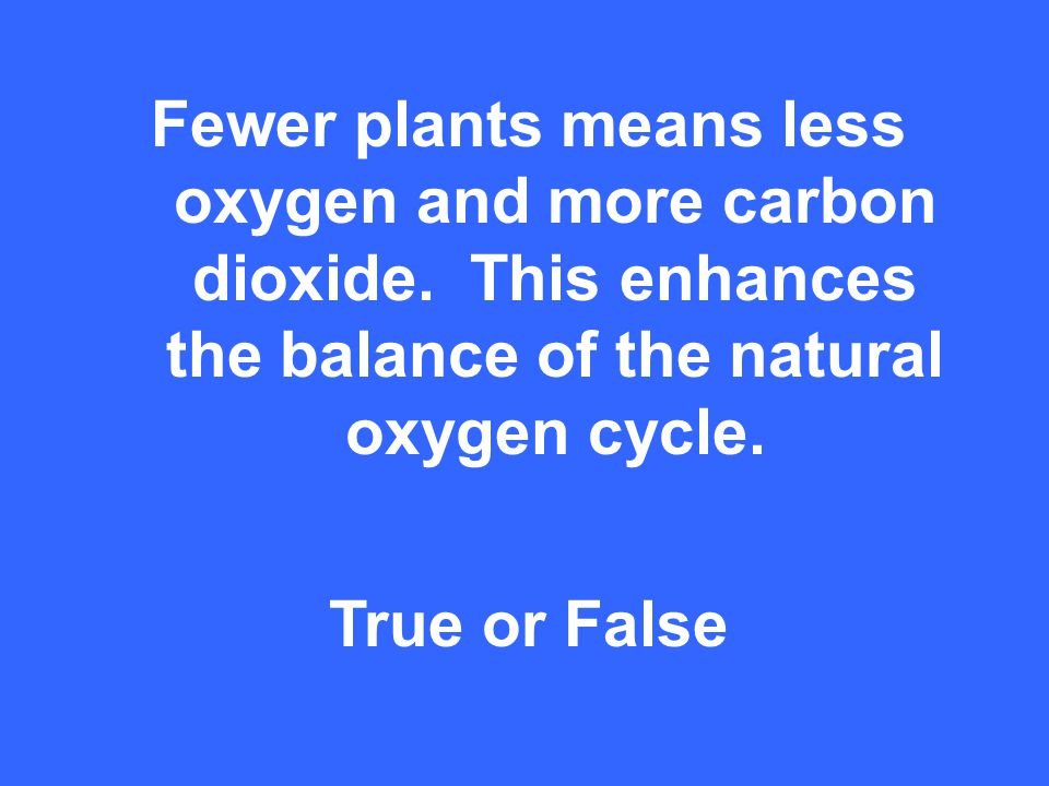 Fewer plants means less oxygen and more carbon dioxide.