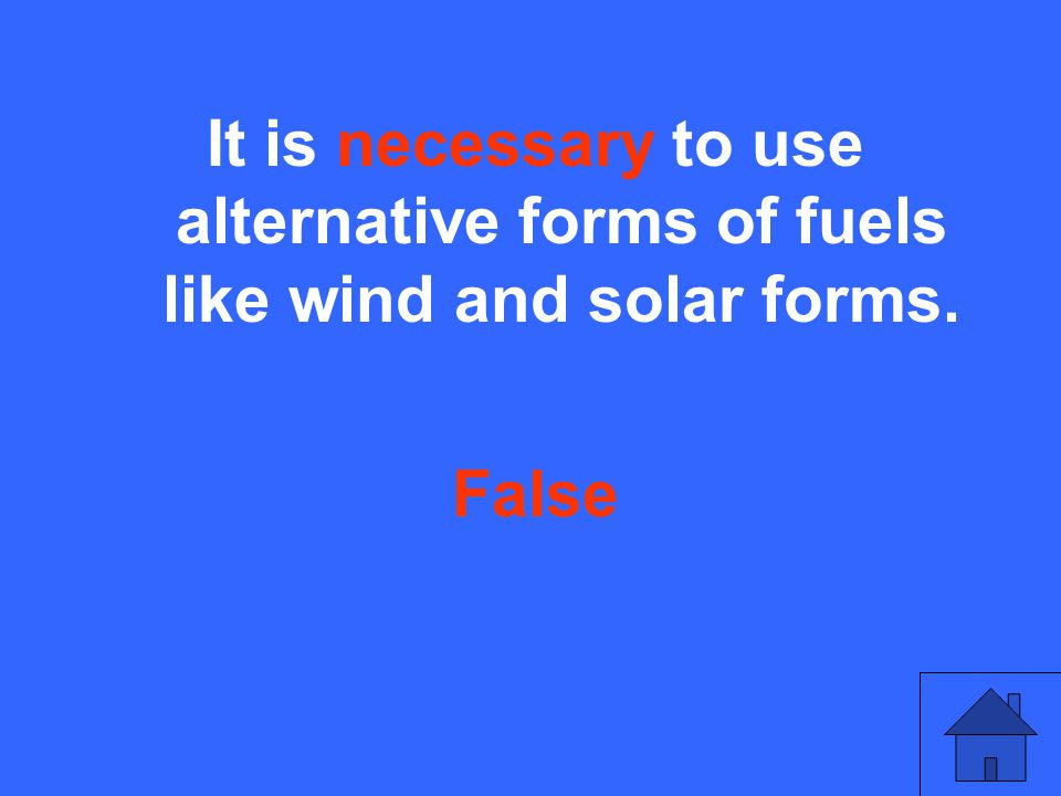 It is necessary to use alternative forms of fuels like wind and solar forms. False