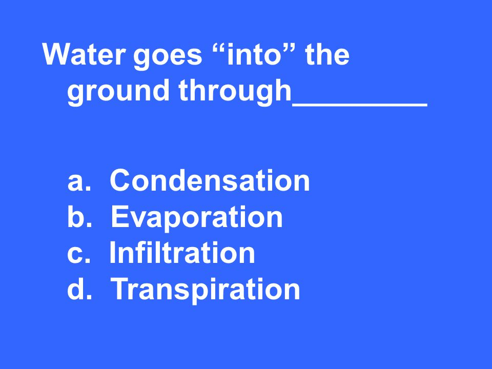 Water goes into the ground through________ a. Condensation b.