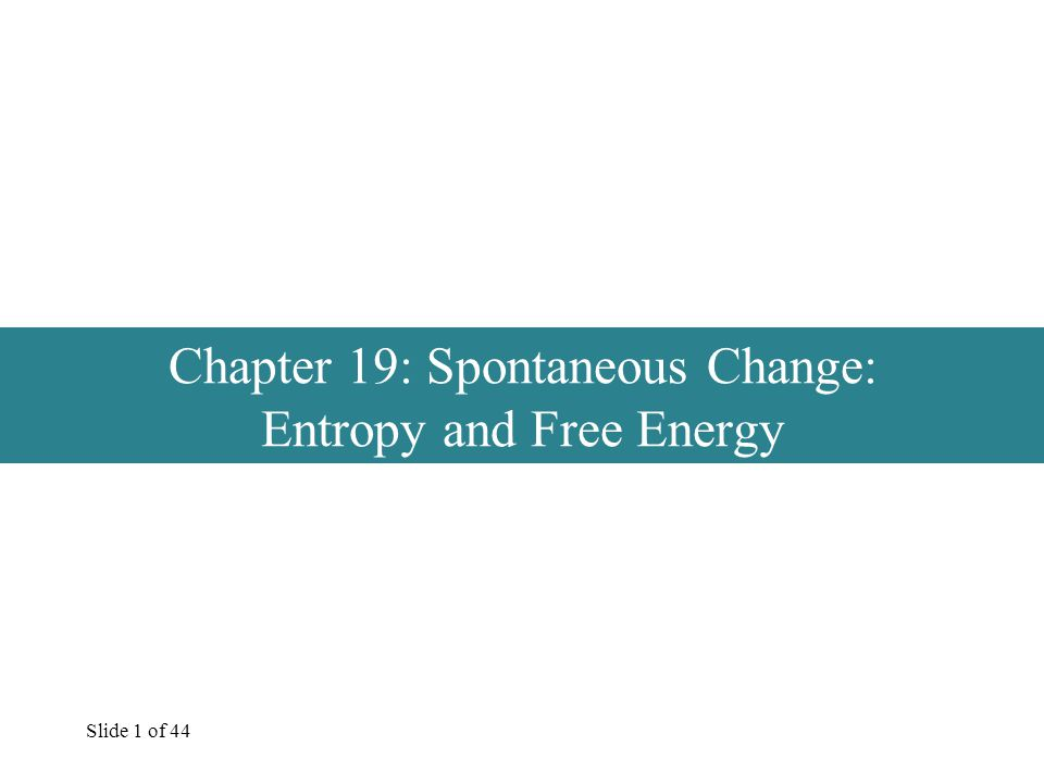 Slide 1 of 44 Chapter 19: Spontaneous Change: Entropy and Free Energy