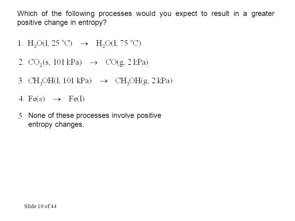 Slide 19 of 44 Which of the following processes would you expect to result in a greater positive change in entropy.
