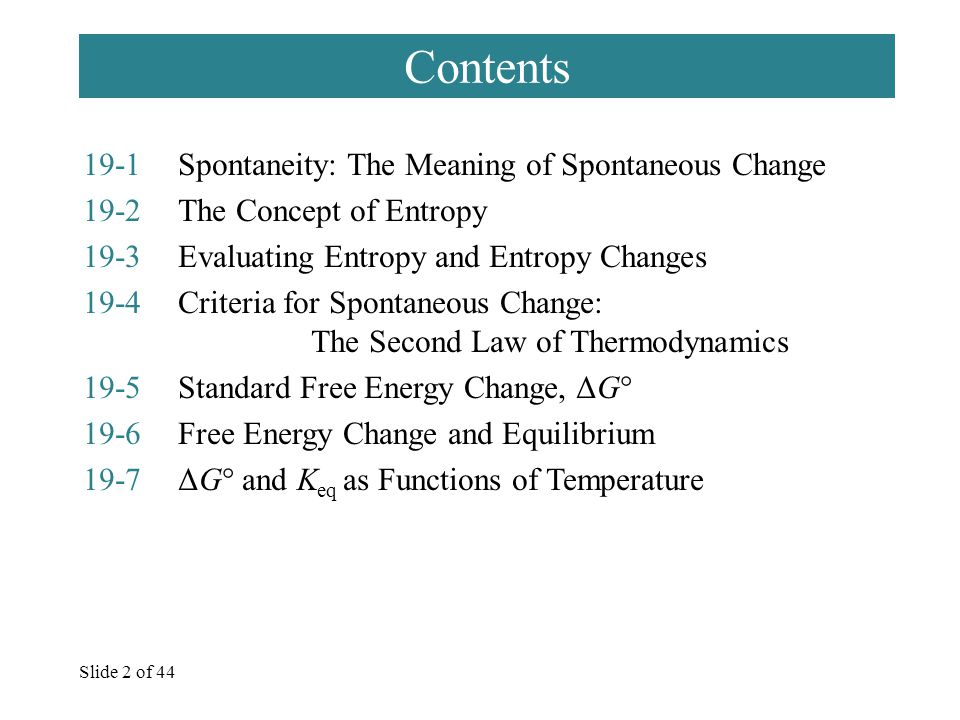 Slide 2 of 44 Contents 19-1Spontaneity: The Meaning of Spontaneous Change 19-2The Concept of Entropy 19-3Evaluating Entropy and Entropy Changes 19-4Criteria for Spontaneous Change: The Second Law of Thermodynamics 19-5Standard Free Energy Change, ΔG° 19-6Free Energy Change and Equilibrium 19-7ΔG° and K eq as Functions of Temperature