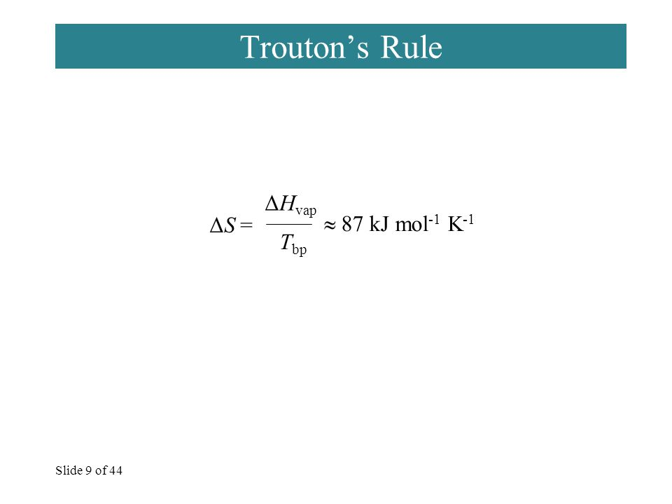 Slide 9 of 44 Trouton's Rule ΔS = ΔH vap T bp  87 kJ mol -1 K -1