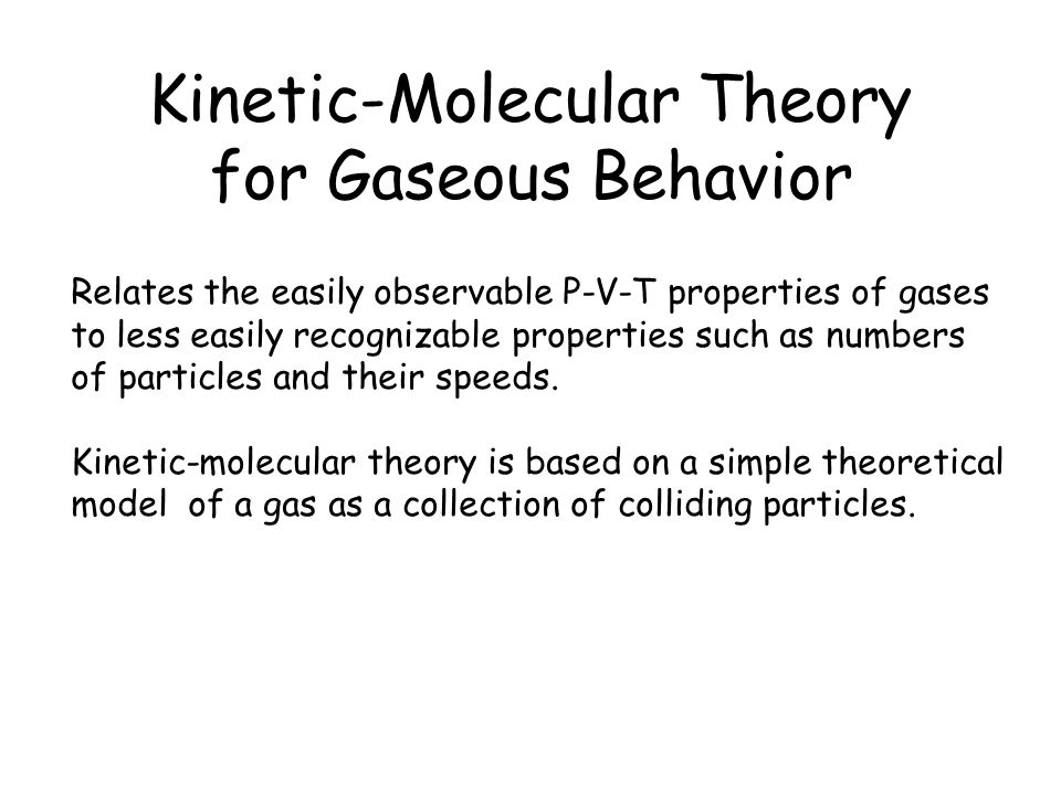Kinetic-Molecular Theory for Gaseous Behavior Relates the easily observable P-V-T properties of gases to less easily recognizable properties such as numbers of particles and their speeds.