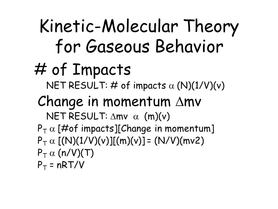 Kinetic-Molecular Theory for Gaseous Behavior # of Impacts NET RESULT: # of impacts  (N)(1/V)(v) Change in momentum  mv NET RESULT:  mv  (m)(v) P T  [#of impacts][Change in momentum] P T  [(N)(1/V)(v)][(m)(v)] = (N/V)(mv2) P T  (n/V)(T) P T = nRT/V