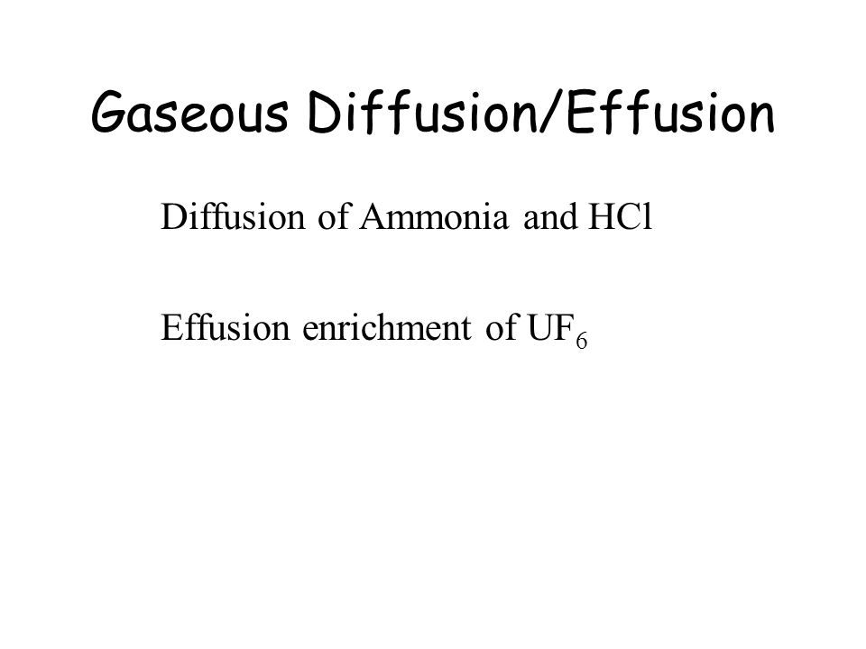 Gaseous Diffusion/Effusion Diffusion of Ammonia and HCl Effusion enrichment of UF 6